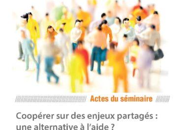 """Actes du séminaire international """"Coopérer sur des enjeux partagés : une alternative à l'aide ?"""""""